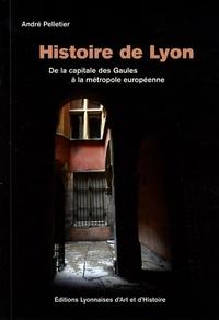 André Pelletier - Histoire de Lyon - De la capitale des Gaules à la métropole européenne.