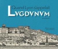 André Pelletier - Quand Lyon s'appelait Lugdunum.