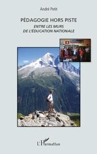 André Petit - Pédagogie hors piste - Entre les murs de l'Education nationale.