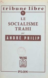 André Philip - Le socialisme trahi.