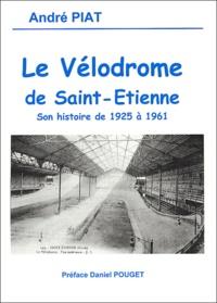 André Piat - Le vélodrome de Saint-Etienne - Son histoire de 1925 à 1961.