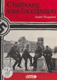 André Picquenot - Cherbourg sous l'Occupation.