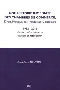 """André-Pierre Nouvion - Une histoire immédiate des chambres de commerce - Droit, idées, pratique de l'institution consulaire (1982-2012) Des accords """"Netter"""" aux lois de refondation."""
