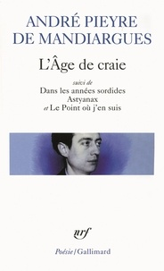 André Pieyre de Mandiargues - L'Age de craie - Suivi de Dans les années sordides ; Astyanax et Le Point où j'en suis.