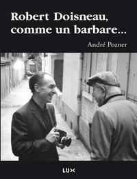 André Pozner - Robert Doisneau, comme un barbare....