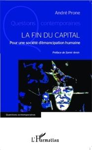 André Prone - La fin du capital - Pour une société d'émancipation humaine.