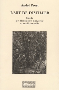 André Prost - L'art de distiller - Guide de distillation naturelle et traditionnelle.