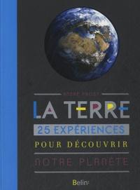 André Prost - La Terre - 25 expériences pour découvrir notre planète.