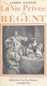 André Ransan et Francis Ambrière - La vie privée du Régent.