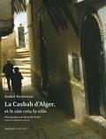 André Ravéreau et Manuelle Roche - La Casbah d'Alger, et le site créa la ville.