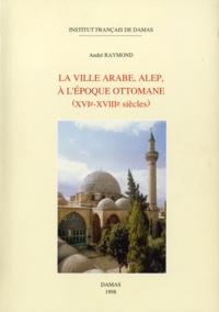 André Raymond - La ville arabe, Alep, à l'époque ottomane - (XVIe-XVIIIe siècles).