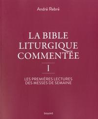 André Rebré - La Bible liturgique commentée I - Les premières lectures des messes de semaine.