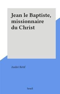André Rétif - Jean le Baptiste, missionnaire du Christ.