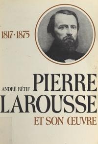 André Rétif et Marcel Poulet - Pierre Larousse et son œuvre - 1817-1875.