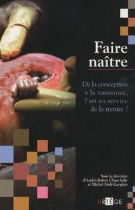 André-Robert Chancholle et Michel Nodé-Langlois - Faire naître - De la conception à la naissance, l'art au service de la nature ?.