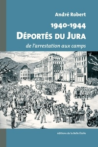 André Robert - Déportés du Jura - De l'arrestation aux camps.