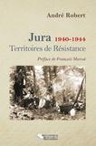 André Robert - Jura, 1940-1944 - Territoires de Résistance.