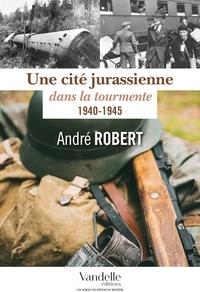 André Robert - Une cité jurassienne dans la tourmente - 1940-1945.