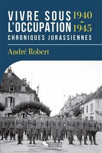 André Robert - Vivre sous l'Occupation (1940-1945) - Chroniques jurassiennes.