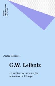 André Robinet - G. W. Leibniz - Le meilleur des mondes par la balance de l'Europe.
