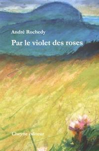 André Rochedy - Par le violet des roses.
