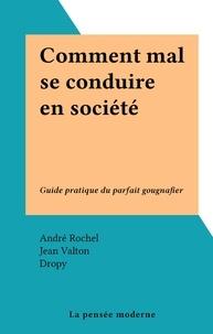 André Rochel et Jean Valton - Comment mal se conduire en société - Guide pratique du parfait gougnafier.