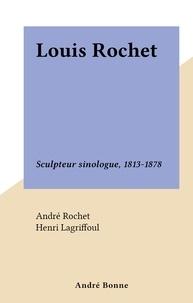 André Rochet et Henri Lagriffoul - Louis Rochet - Sculpteur sinologue, 1813-1878.