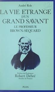 André Role et Robert Debré - La vie étrange d'un grand savant : Le professeur Brown-Séquard, 1817-1894.