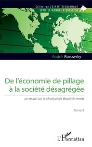 André Rosowsky - De l'économie de pillage à la société désagrégée - Tome 2, Un essai sur la révolution thatchérienne.
