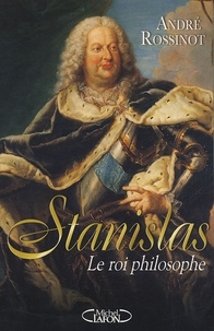 André Rossinot - Stanislas - Le roi philosophe.