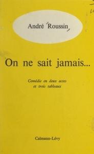 André Roussin - On ne sait jamais... - Comédie en deux actes et trois tableaux.