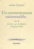 André Roussin et Denise Bourdet - Un contentement raisonnable... - Suivi de Lettre sur le théâtre d'aujourd'hui.