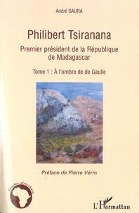 André Saura - Philibert Tsiranana (1910-1978), premier président de la République de Madagascar. - vol 1, A l'ombre de de Gaulle.