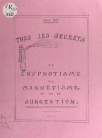 André Savy - Tous les secrets de l'hypnotisme, du magnétisme et de la suggestion.