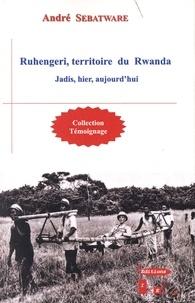 André Sebatware - Ruhengeri, territoire du Rwanda - Jadis, hier, aujourd'hui.