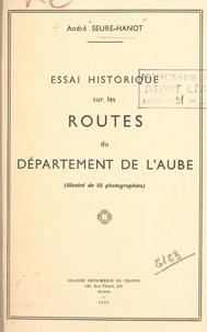 André Seure-Hanot et Georges Latet - Essai historique sur les routes du département de l'Aube - Illustré de 55 photographies.