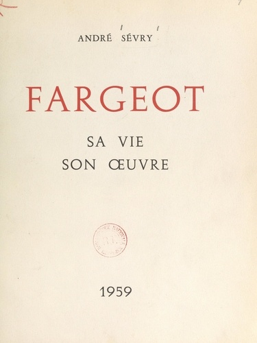 Fargeot. Sa vie, son œuvre