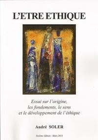 André Soler - L'être éthique - Essai sur le sens, les fondements et le développement de l'éthique.
