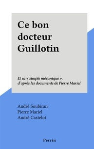 """André Soubiran et André Castelot - Ce bon docteur Guillotin - Et sa """"simple mécanique"""", d'après les documents de Pierre Mariel."""
