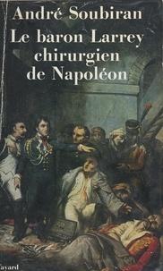 André Soubiran - Le baron Larrey - Chirurgien de Napoléon.