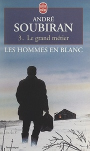 André Soubiran - Les hommes en blanc (3). Le grand métier.