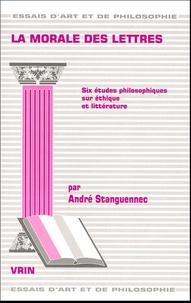 André Stanguennec - La morale des lettres - Six études philosophiques sur éthique et littérature.