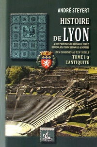 André Steyert - Histoire de Lyon & des provinces de Lyonnais, Forez, Beaujolais, Franc-Lyonnais et Dombes - Tome 1A, L'Antiquité.