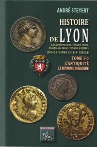 André Steyert - Histoire de Lyon et des provinces de Lyonnais, Forez, Beaujolais, Franc-Lyonnais et Dombes - Tome 1B, L'Antiquité, le royaume burgonde.