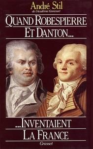 André Stil - Quand Robespierre et Danton inventaient la France.
