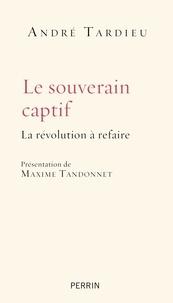 André Tardieu - Le souverain captif - La révolution à refaire.