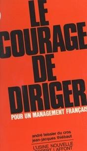 André Teissier du Cros et Jean-Jacques Thiebaut - Le courage de diriger. Pour un management français.