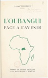 André Teulières et Louis-Paul Aujoulat - Un territoire d'Union française : l'Oubangui face à l'avenir.