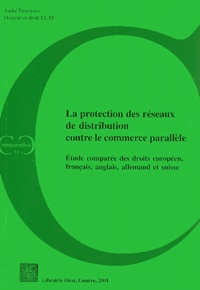 André Thalmann - La protection des réseaux de distribution contre le commerce parallèle - Etude comparée des droits européen, français, allemand, anglais et suisse.