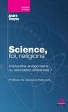André Thayse - Science, foi, religions. - Irréductible antagonisme ou rationalités différentes.